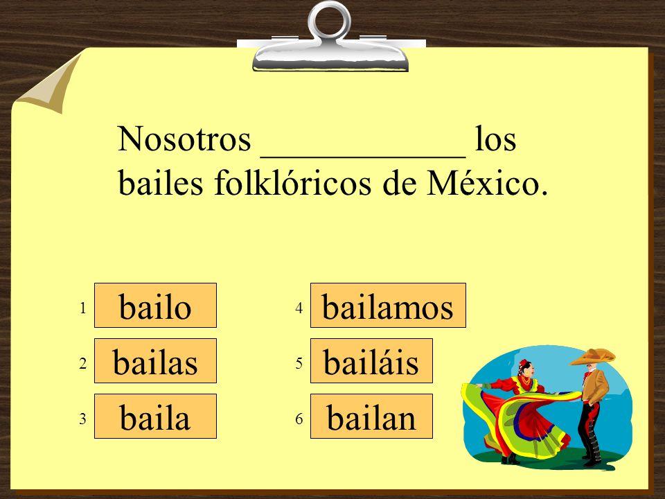 bailamos bailáis bailan bailo bailas baila Nosotros ___________ los bailes folklóricos de México.