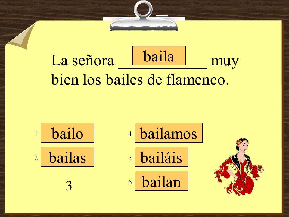 bailamos bailáis bailan bailo bailas baila Tú ___________ muy bien el flamenco también. 1 3 5 4 6 2