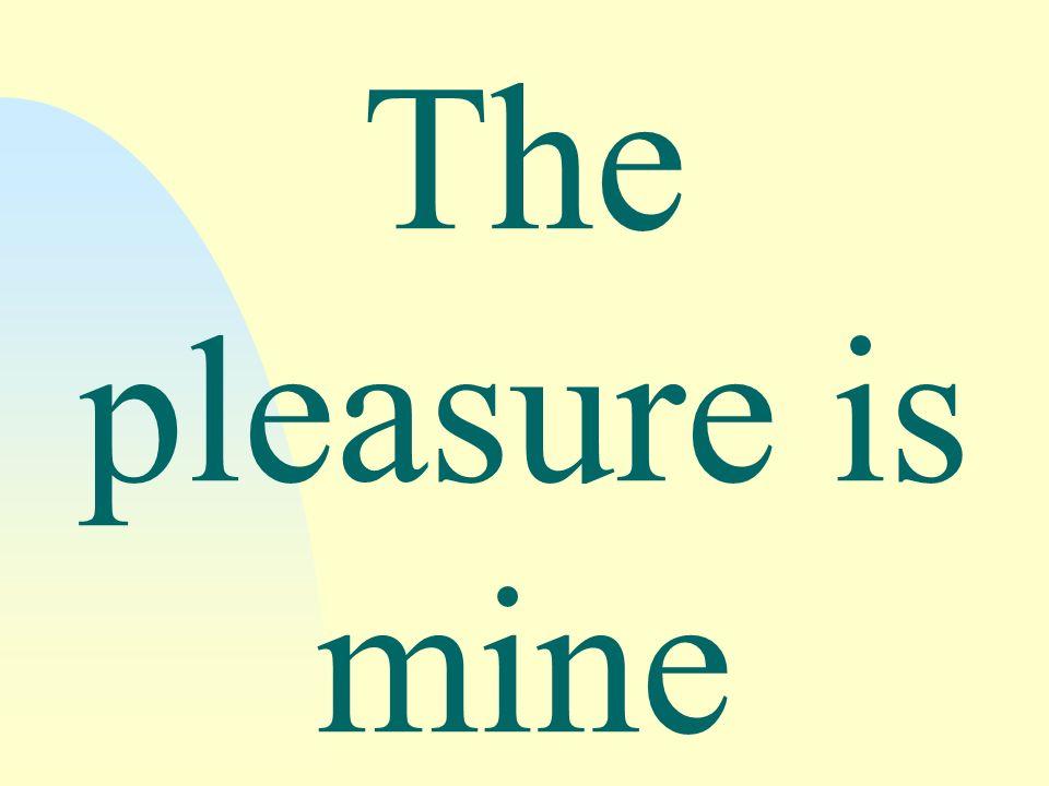 The pleasure is mine