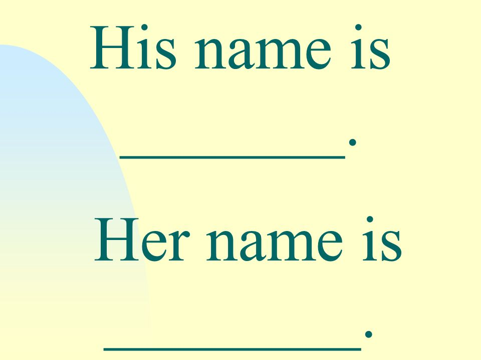 His name is _______. Her name is ________.