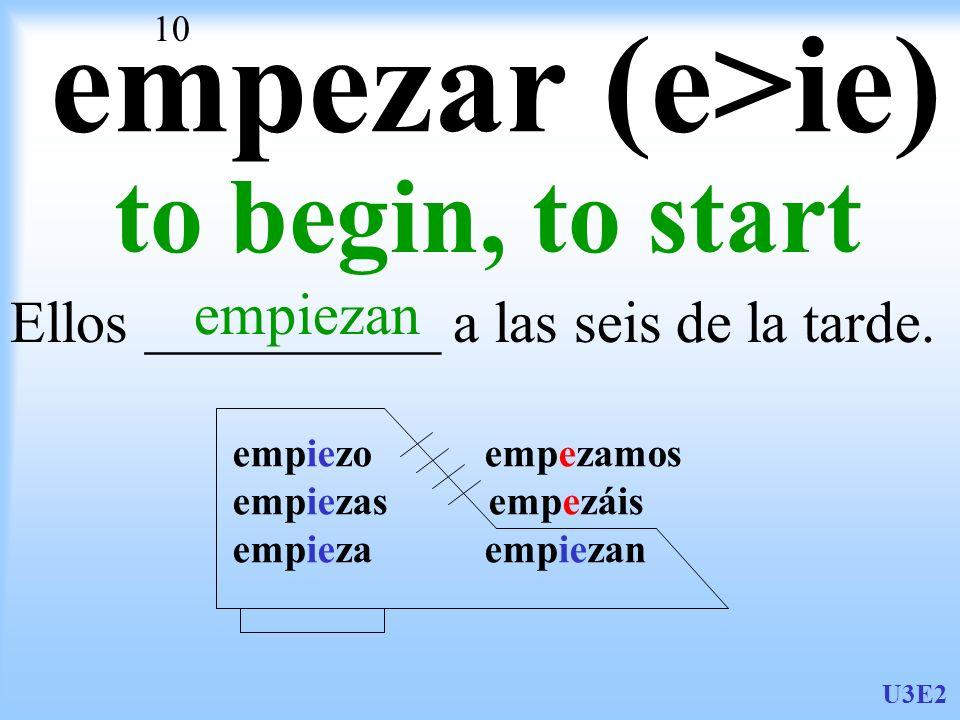 U3E2 10 empezar (e>ie) to begin, to start Ellos __________ a las seis de la tarde. empiezan empiezo empezamos empiezas empezáis empieza empiezan