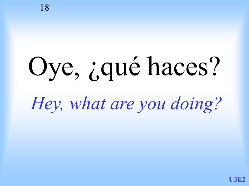 U3E2 18 Oye, ¿qué haces? Hey, what are you doing?