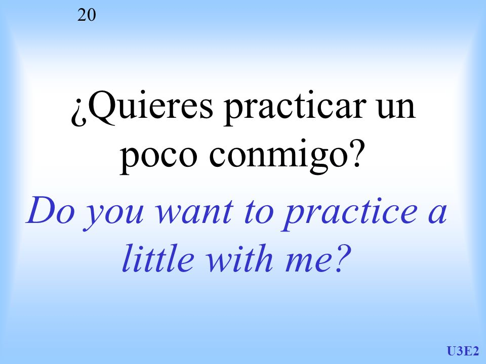 U3E2 20 ¿Quieres practicar un poco conmigo? Do you want to practice a little with me?