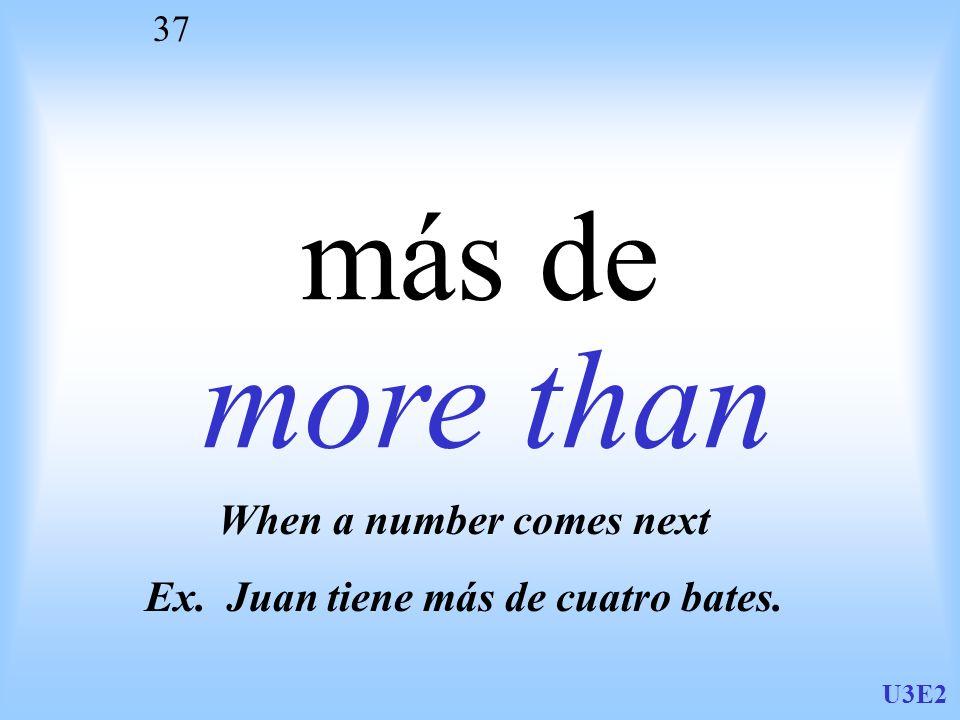 U3E2 37 más de more than When a number comes next Ex. Juan tiene más de cuatro bates.