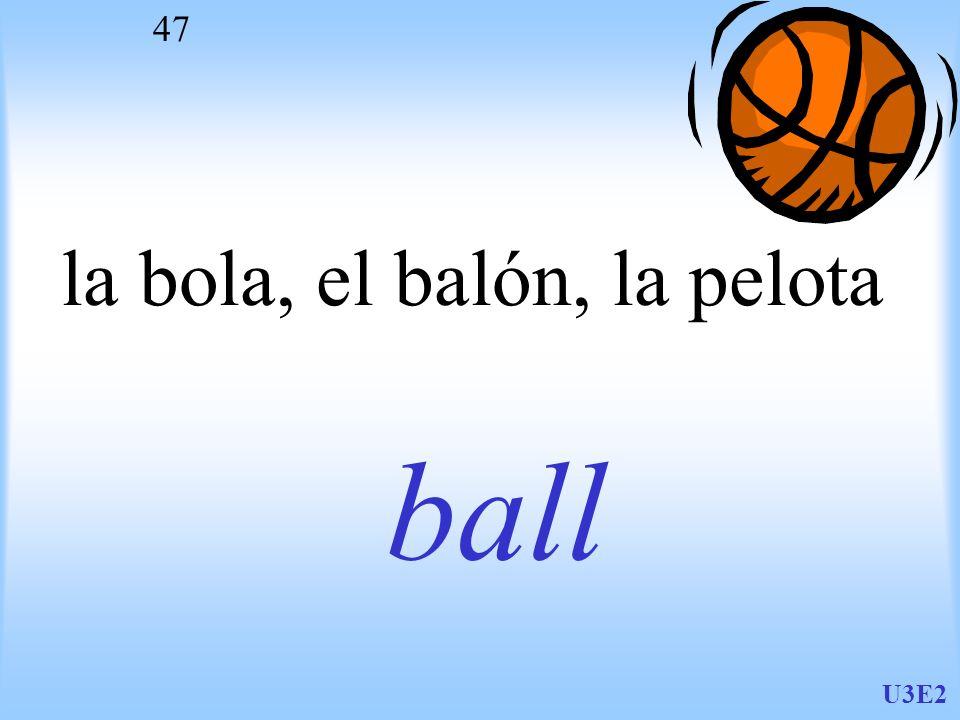 U3E2 47 la bola, el balón, la pelota ball