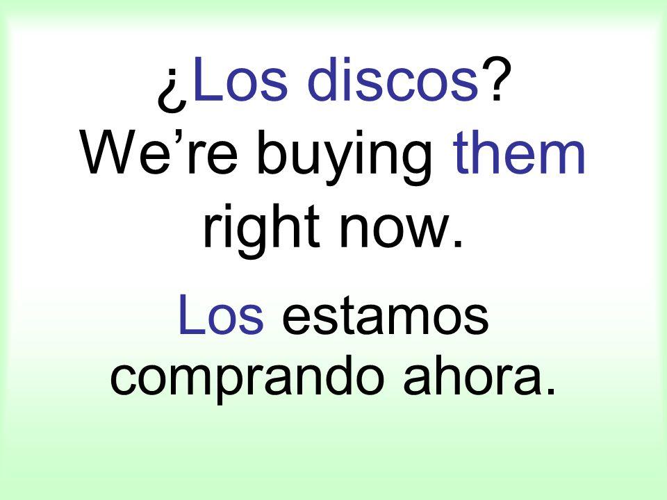 ¿Los discos? Were buying them right now. Los estamos comprando ahora.