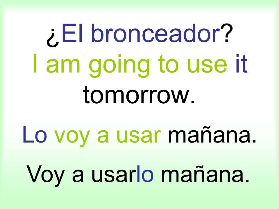 ¿El bronceador? I am going to use it tomorrow. Lo voy a usar mañana. Voy a usarlo mañana.