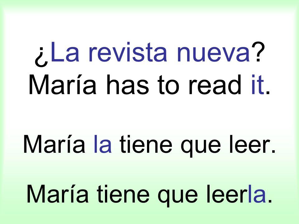 ¿La revista nueva? María has to read it. María la tiene que leer. María tiene que leerla.