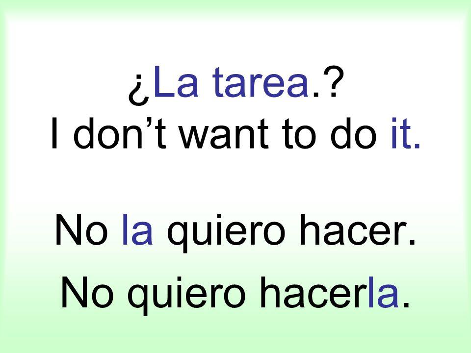 ¿La tarea.? I dont want to do it. No la quiero hacer. No quiero hacerla.