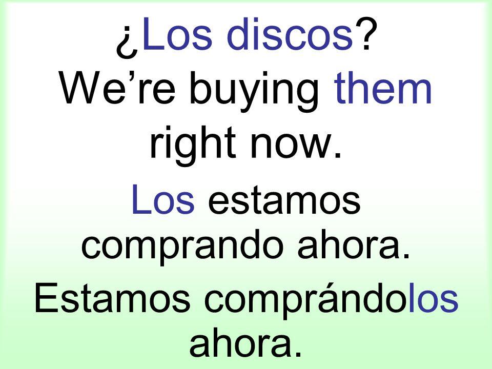 ¿Los discos? Were buying them right now. Los estamos comprando ahora. Estamos comprándolos ahora.