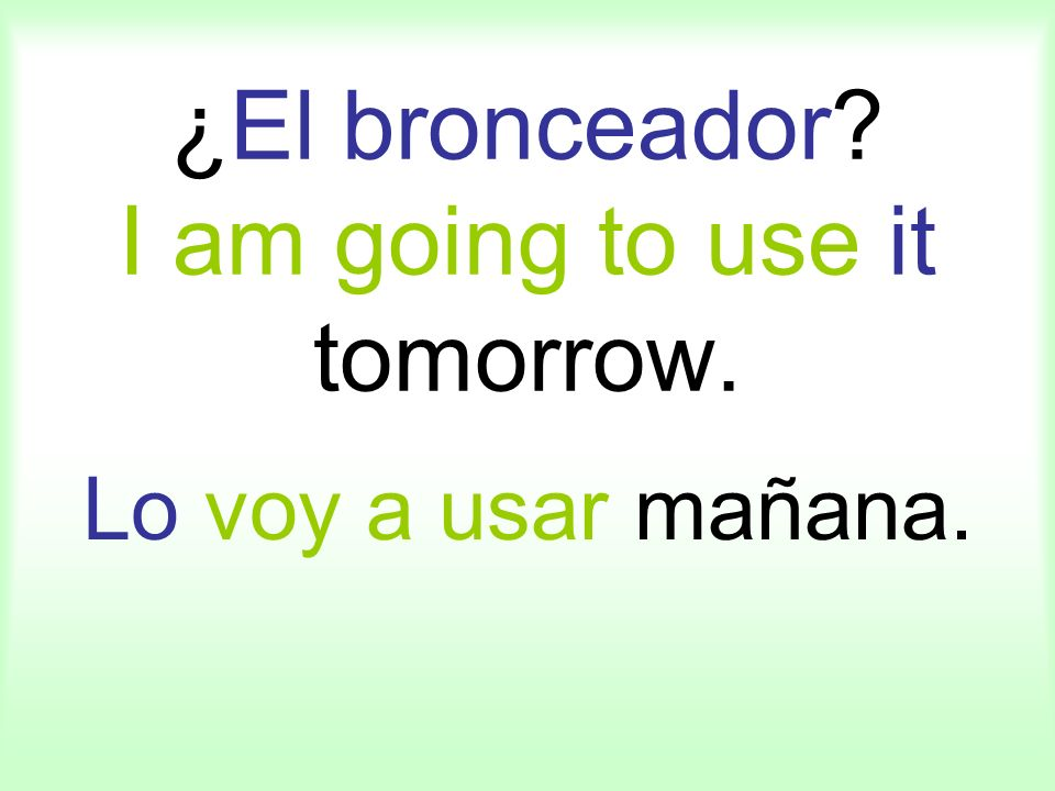 ¿El bronceador I am going to use it tomorrow. Lo voy a usar mañana.