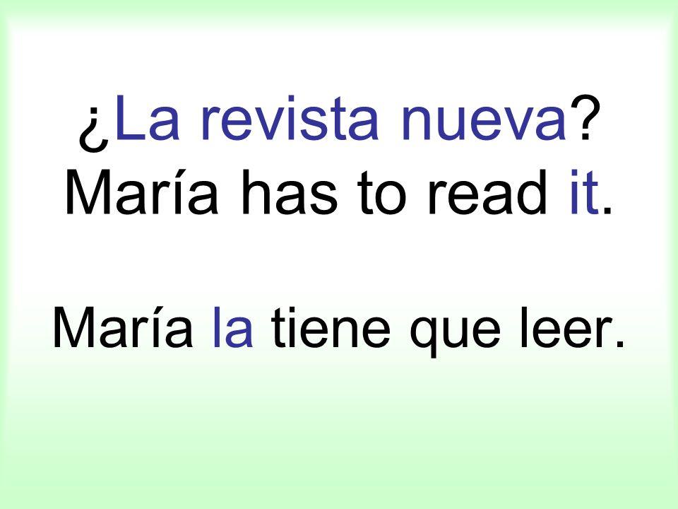 ¿La revista nueva? María has to read it. María la tiene que leer.