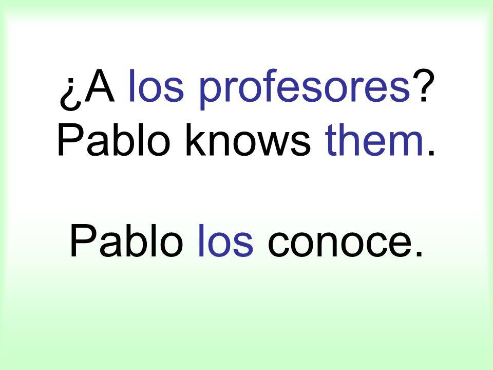 ¿A los profesores? Pablo knows them. Pablo los conoce.