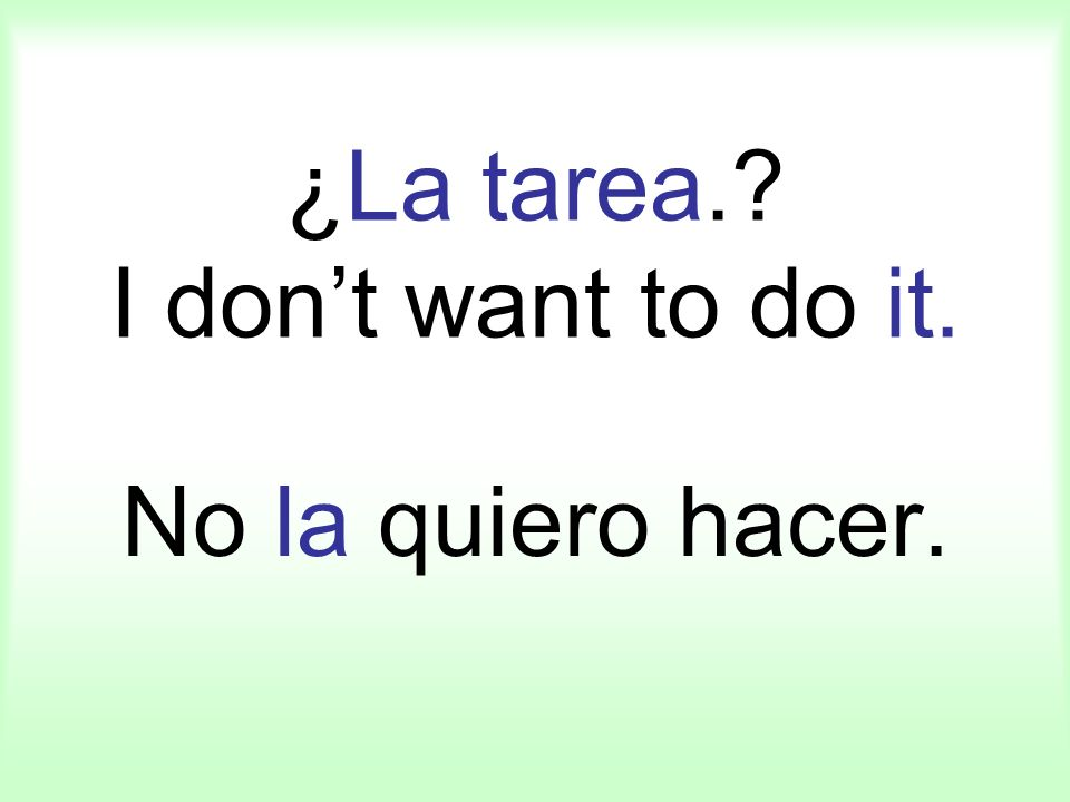 ¿La tarea. I dont want to do it. No la quiero hacer.
