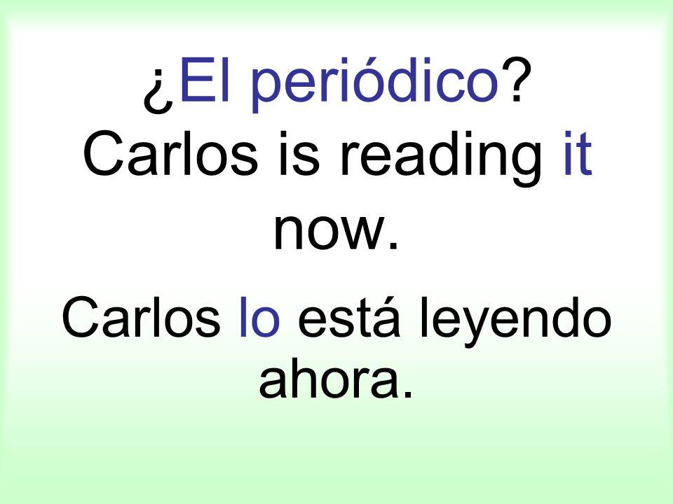 ¿El periódico? Carlos is reading it now. Carlos lo está leyendo ahora.