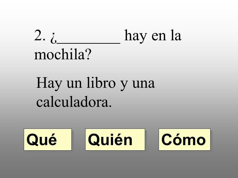 ¿________ hay en la mochila? Hay un libro y una calculadora. Quién Qué Cómo