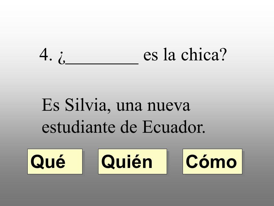¿________ es la chica? Es Silvia, una nueva estudiante de Ecuador. Quién Qué Cómo