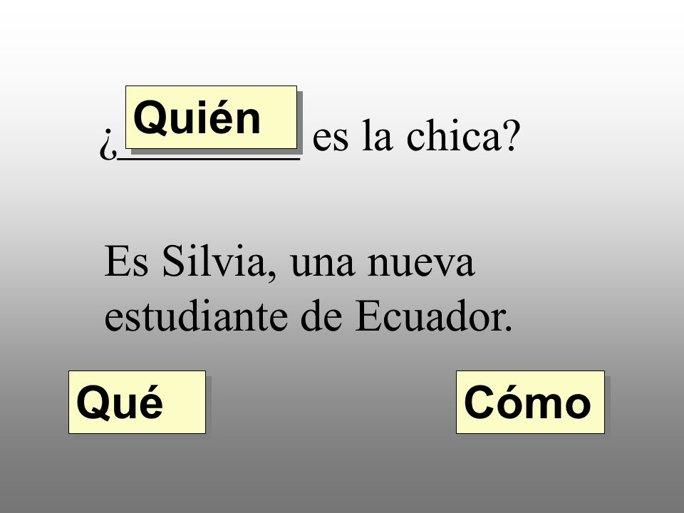 5. ¿________ es Silvia? Es baja, bonita, morena, y muy simpática. Quién Cómo Cuál