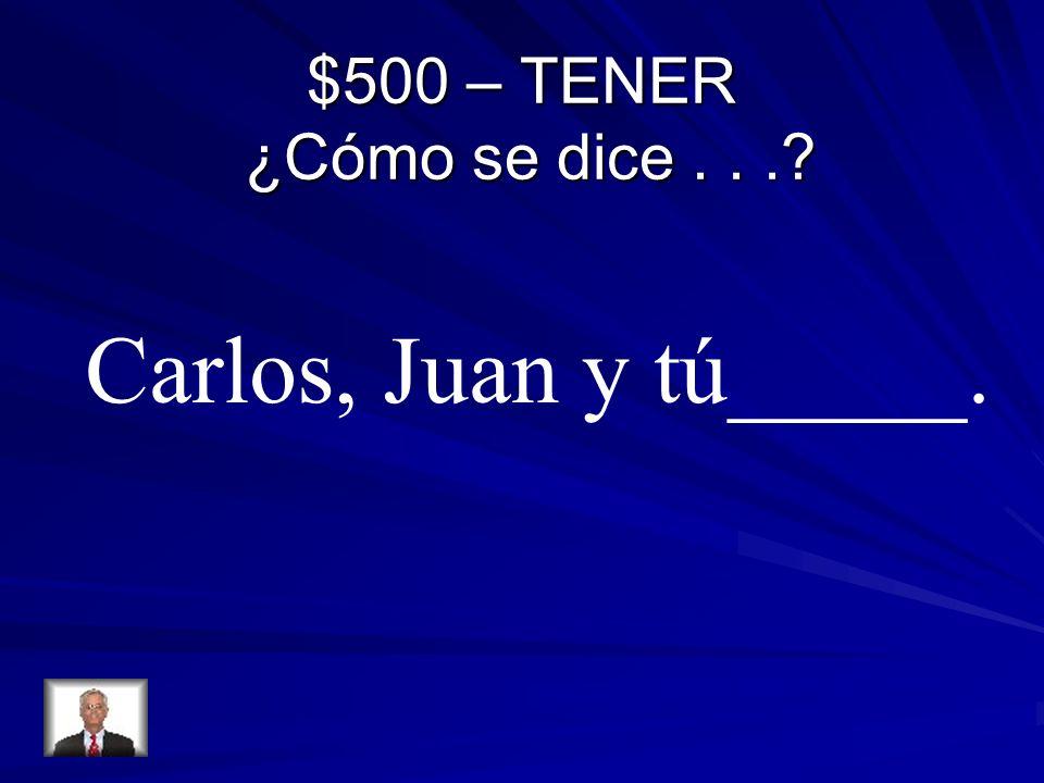 $500 – TENER ¿Cómo se dice...? Carlos, Juan y tú_____.