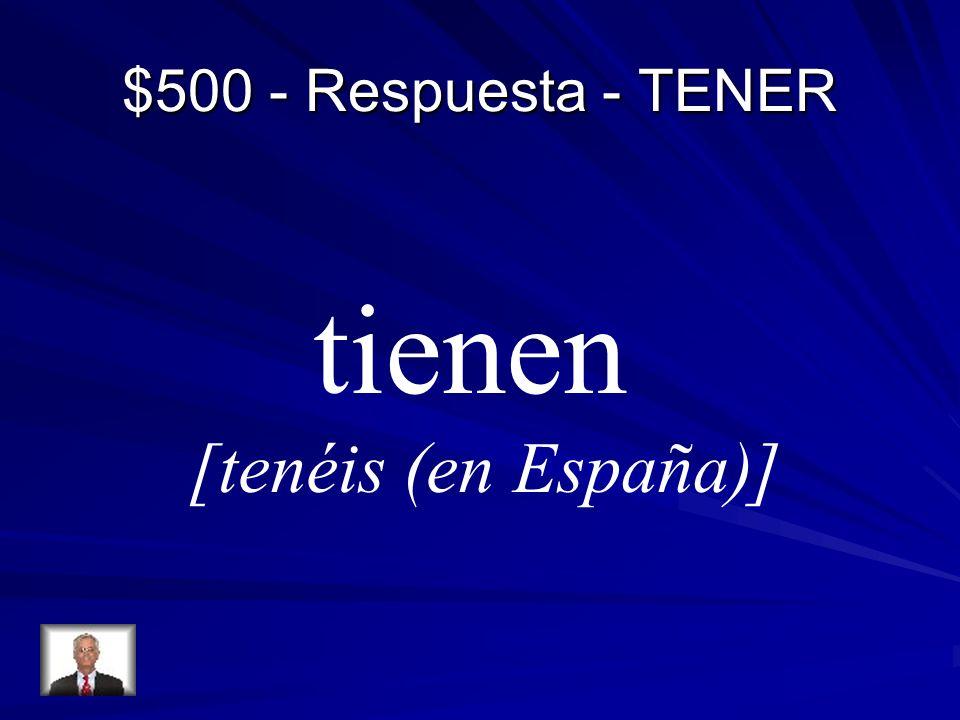 $500 - Respuesta - TENER tienen [tenéis (en España)]