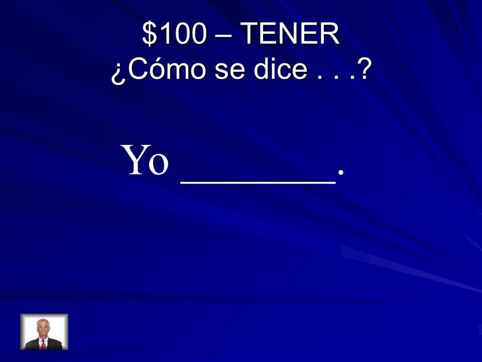 $100 – TENER ¿Cómo se dice... Yo _______.