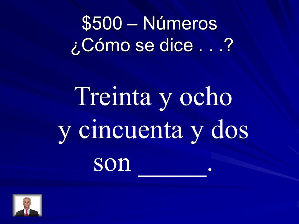 $500 – Números ¿Cómo se dice... Treinta y ocho y cincuenta y dos son _____.