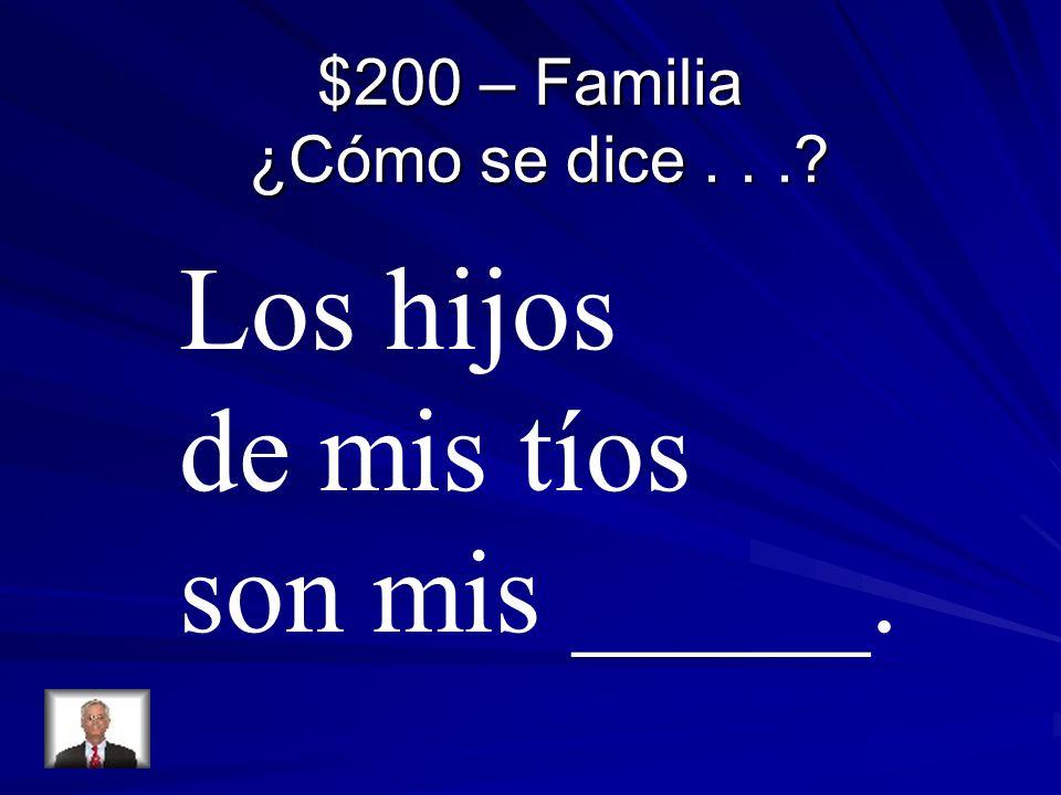 $200 – Familia ¿Cómo se dice... Los hijos de mis tíos son mis _____.