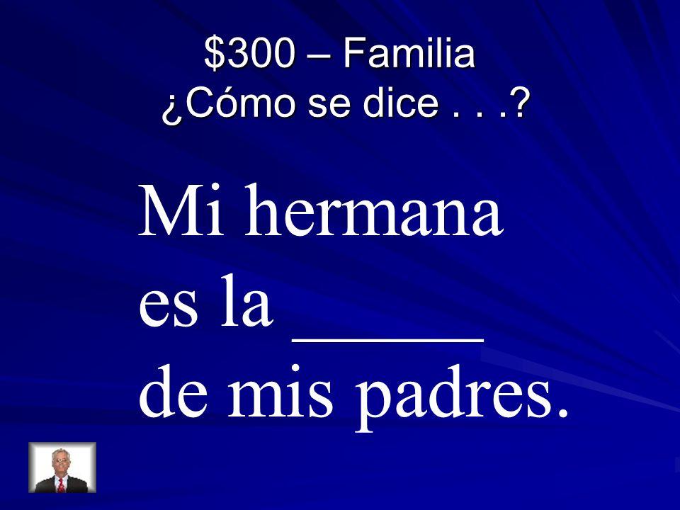 $300 – Familia ¿Cómo se dice... Mi hermana es la _____ de mis padres.