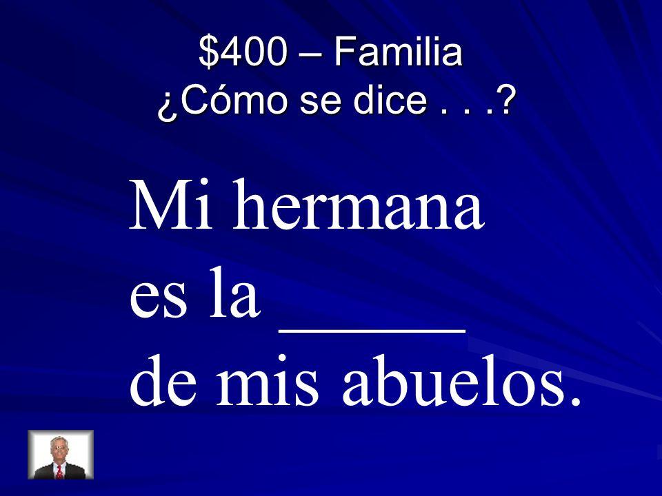 $400 – Familia ¿Cómo se dice... Mi hermana es la _____ de mis abuelos.
