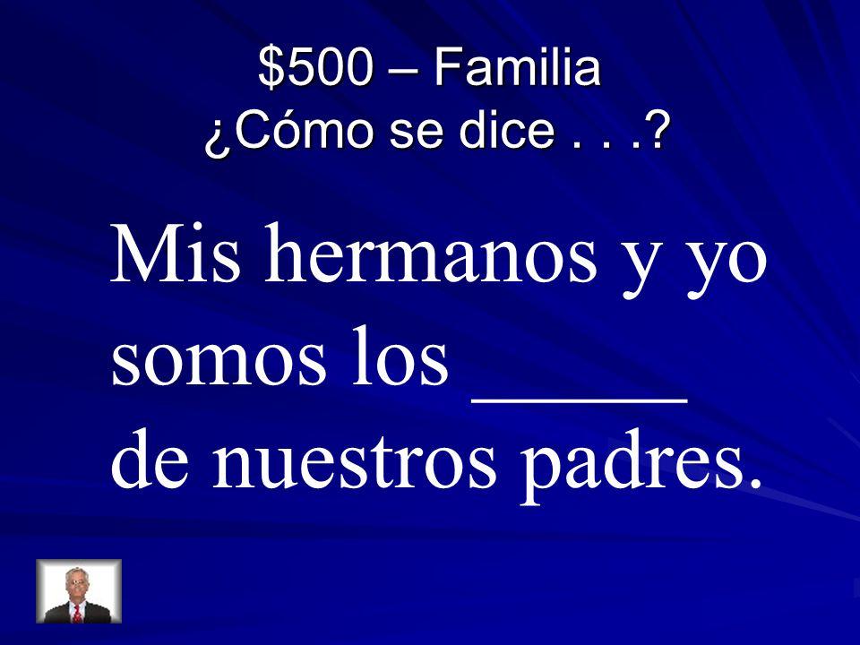 $500 – Familia ¿Cómo se dice...? Mis hermanos y yo somos los _____ de nuestros padres.