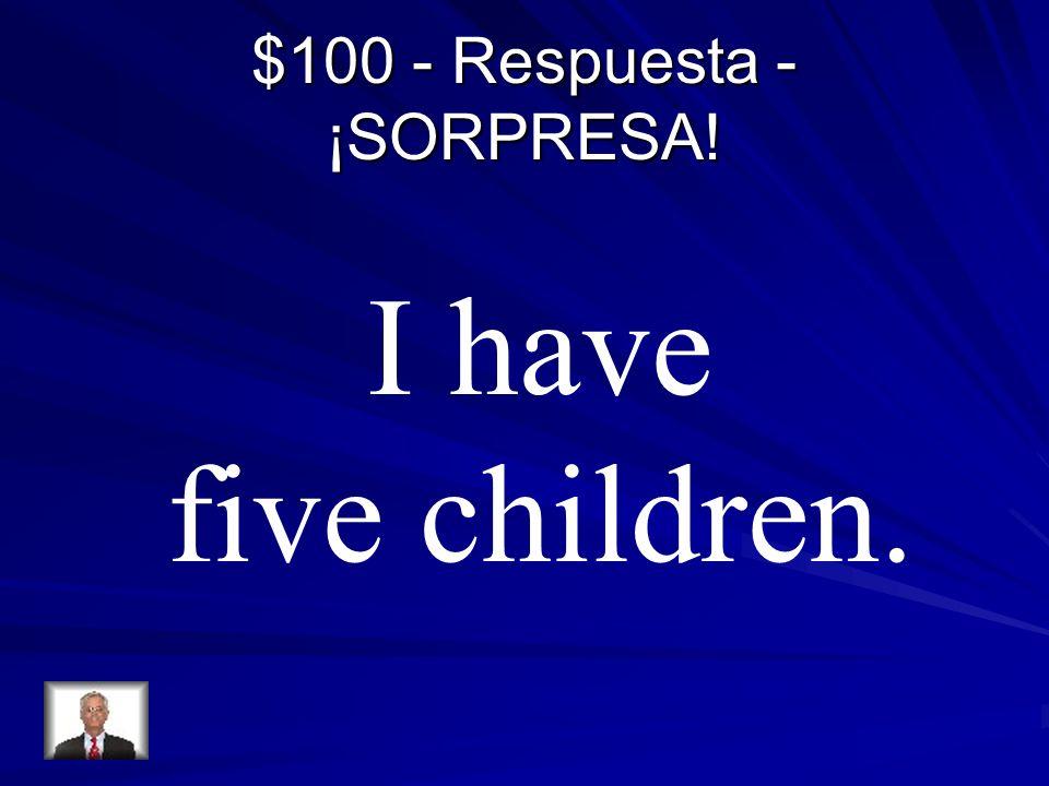 $100 - Respuesta - ¡SORPRESA! I have five children.