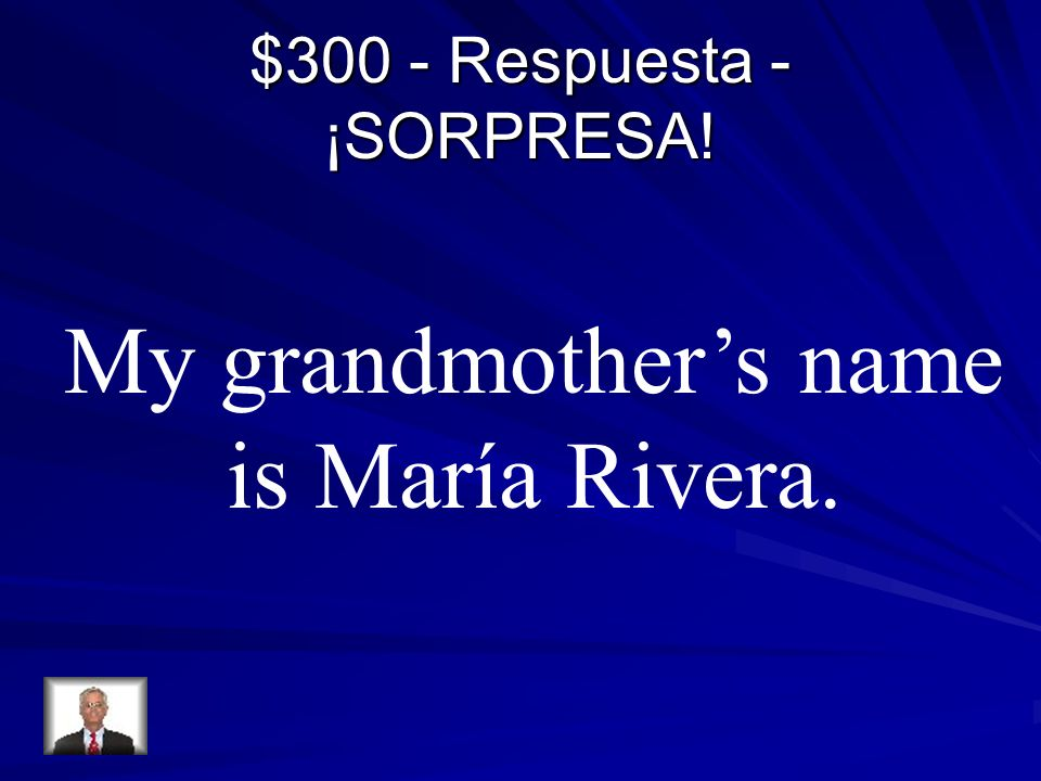 $300 - Respuesta - ¡SORPRESA! My grandmothers name is María Rivera.