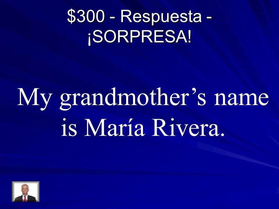 $300 - Respuesta - ¡SORPRESA! My grandmothers name is María Rivera.