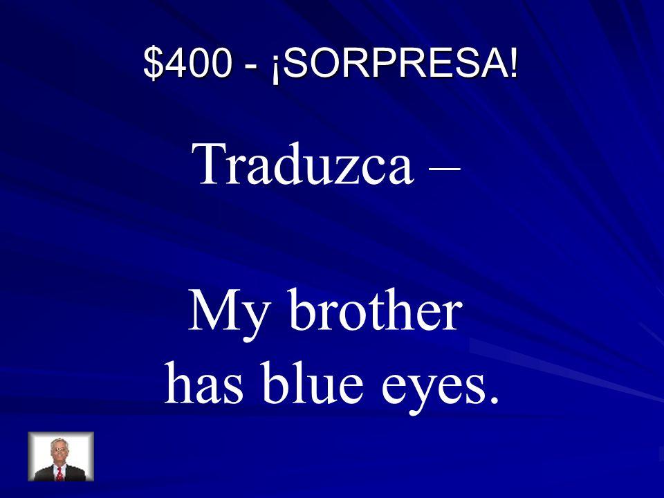 $400 - ¡SORPRESA! Traduzca – My brother has blue eyes.