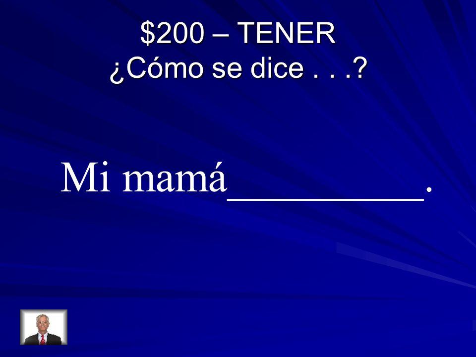 $200 – TENER ¿Cómo se dice... Mi mamá_________.