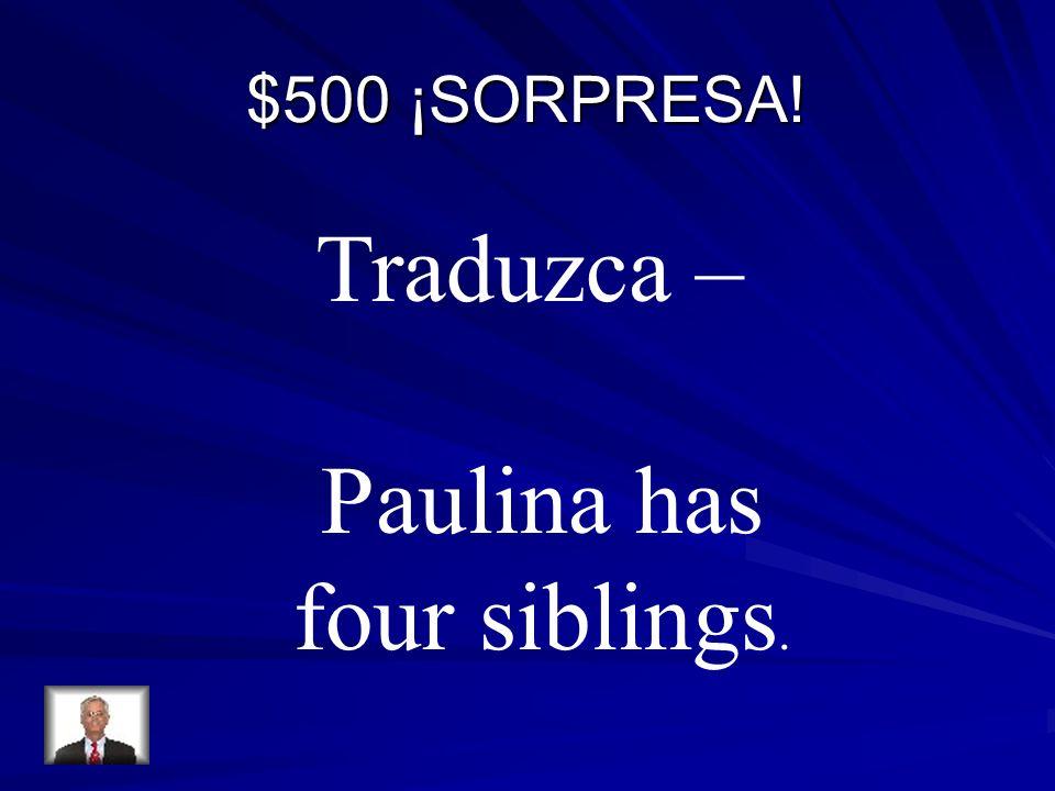 $500 ¡SORPRESA! Traduzca – Paulina has four siblings.