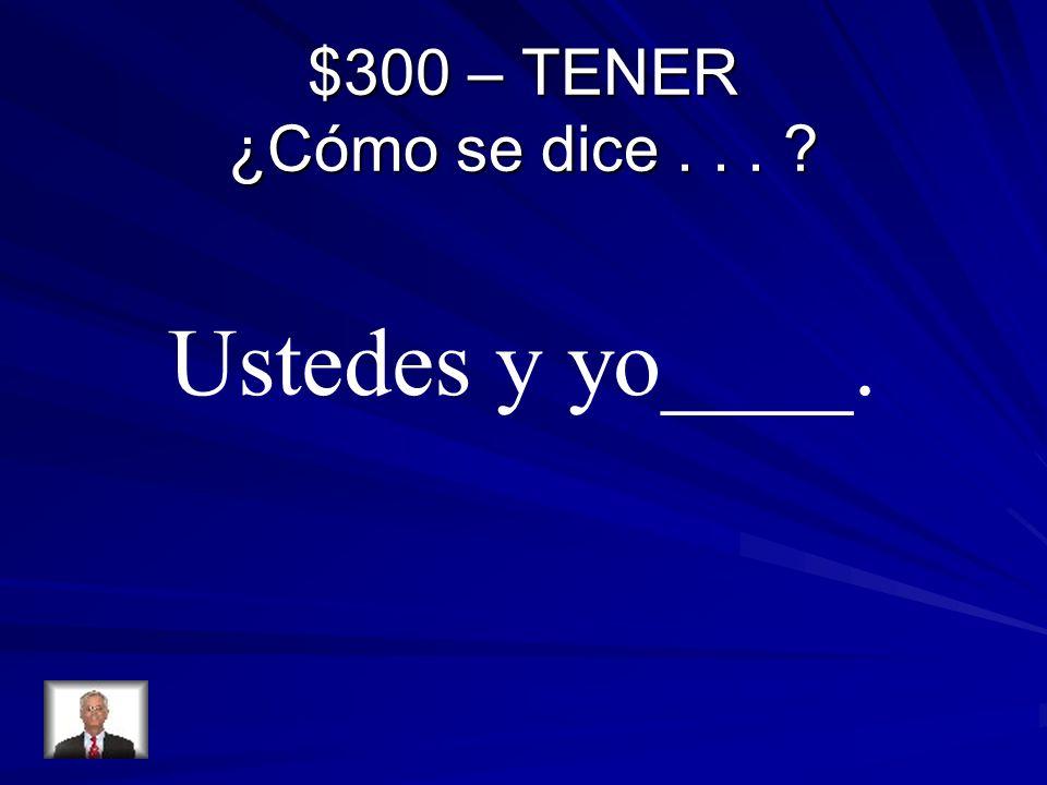 $300 – TENER ¿Cómo se dice... ? Ustedes y yo____.