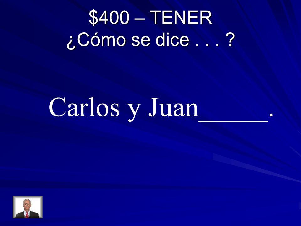 $400 – TENER ¿Cómo se dice... ? Carlos y Juan_____.
