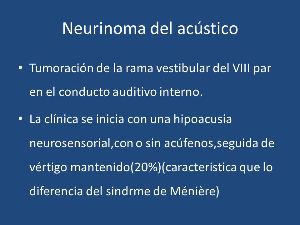 Neurinoma del acústico Tumoración de la rama vestibular del VIII par en el conducto auditivo interno. La clínica se inicia con una hipoacusia neurosen