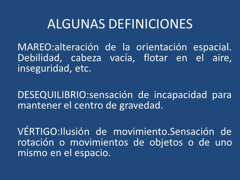 ALGUNAS DEFINICIONES MAREO:alteración de la orientación espacial. Debilidad, cabeza vacía, flotar en el aire, inseguridad, etc. DESEQUILIBRIO:sensació