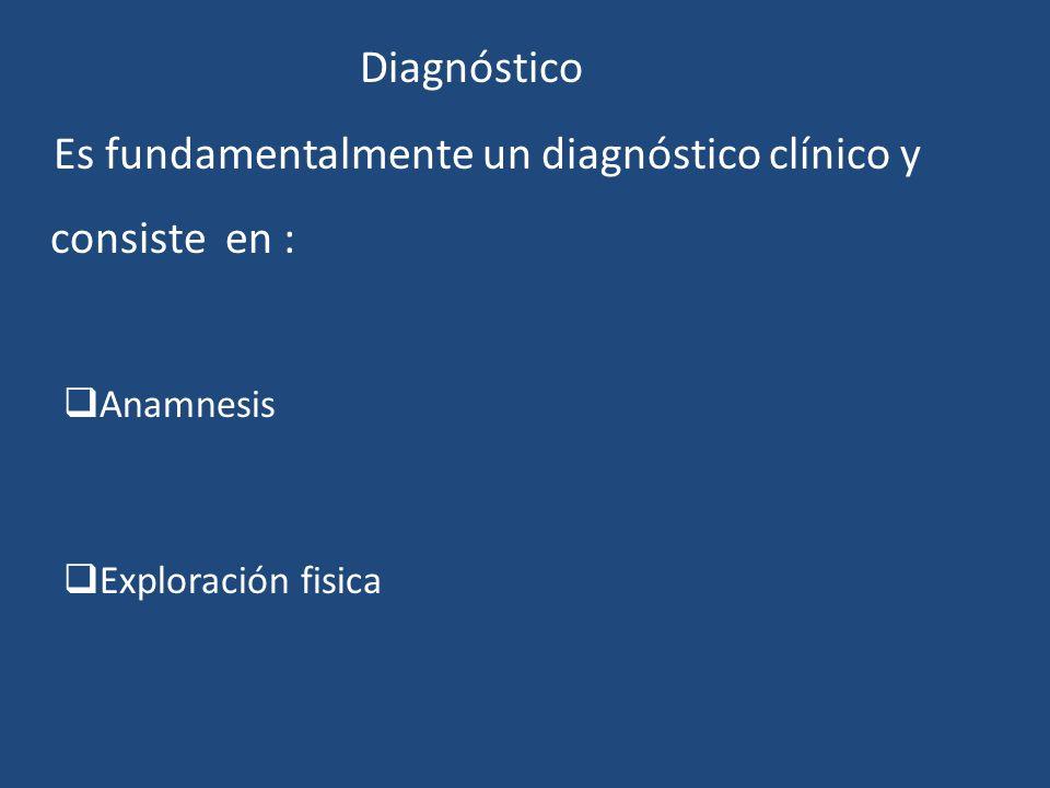 Diagnóstico Es fundamentalmente un diagnóstico clínico y consiste en : Anamnesis Exploración fisica
