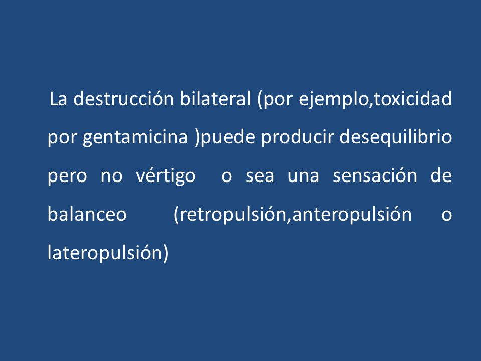 La destrucción bilateral (por ejemplo,toxicidad por gentamicina )puede producir desequilibrio pero no vértigo o sea una sensación de balanceo(retropul