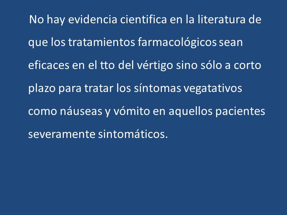 No hay evidencia cientifica en la literatura de que los tratamientos farmacológicos sean eficaces en el tto del vértigo sino sólo a corto plazo para t