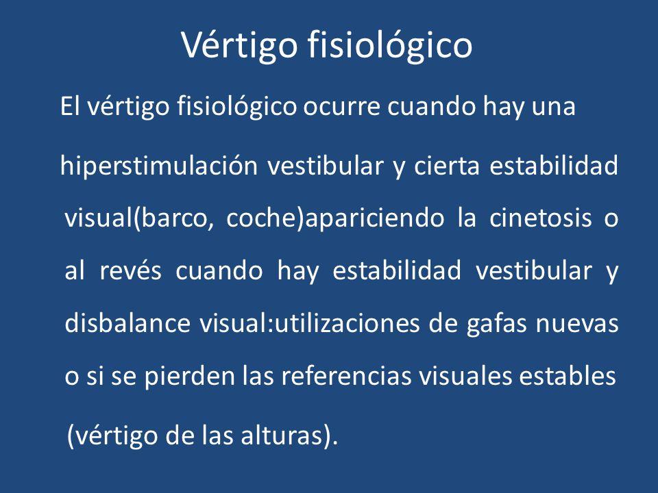 Vértigo fisiológico El vértigo fisiológico ocurre cuando hay una hiperstimulación vestibular y cierta estabilidad visual(barco, coche)apariciendo la c