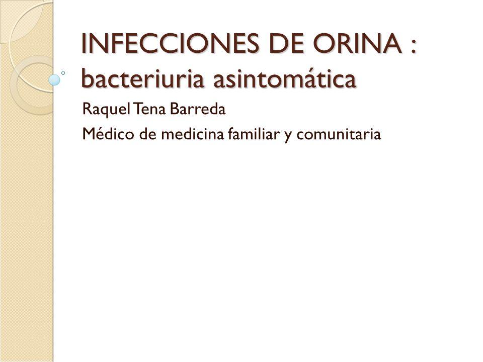INFECCIONES DE ORINA : bacteriuria asintomática Raquel Tena Barreda Médico de medicina familiar y comunitaria