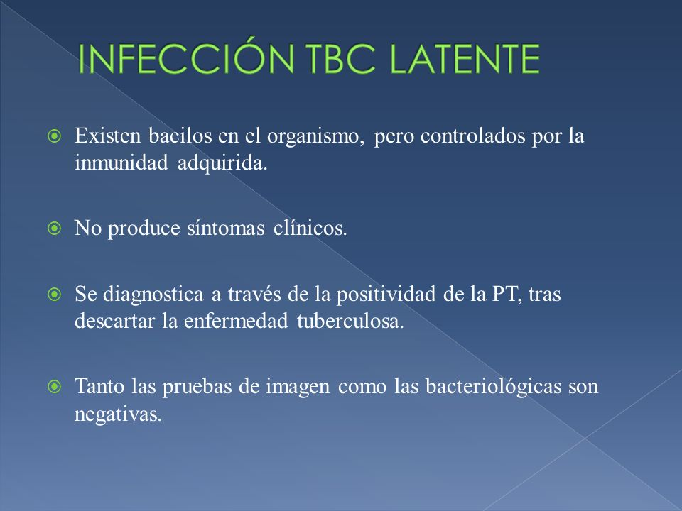 Existen bacilos en el organismo, pero controlados por la inmunidad adquirida. No produce síntomas clínicos. Se diagnostica a través de la positividad