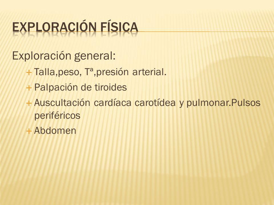 Exploración general: Talla,peso, Tª,presión arterial. Palpación de tiroides Auscultación cardíaca carotídea y pulmonar.Pulsos periféricos Abdomen
