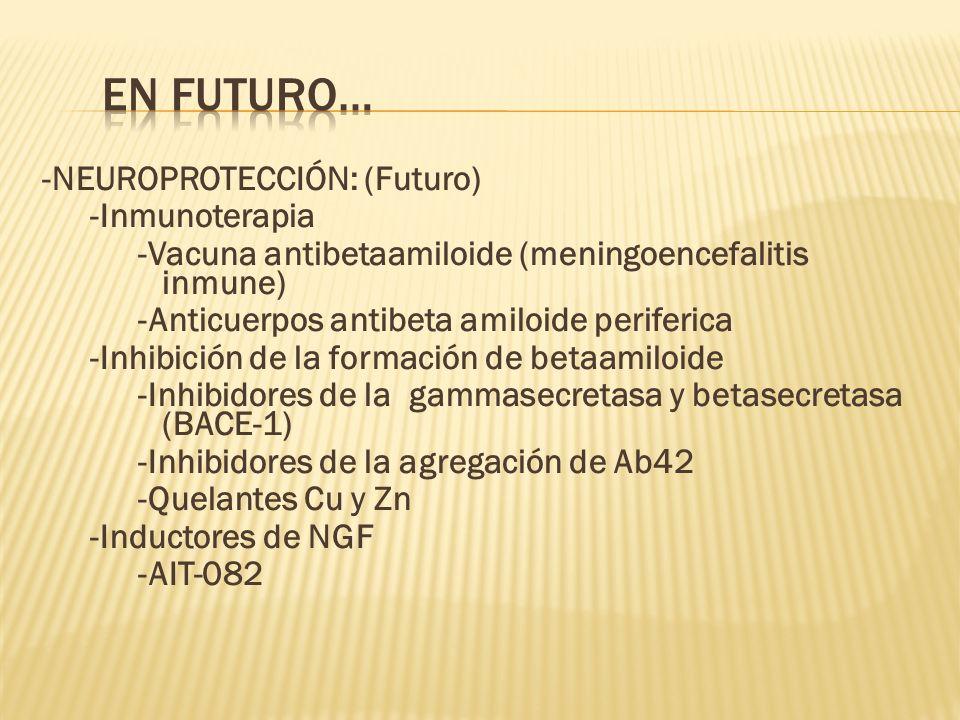 -NEUROPROTECCIÓN: (Futuro) -Inmunoterapia -Vacuna antibetaamiloide (meningoencefalitis inmune) -Anticuerpos antibeta amiloide periferica -Inhibición d