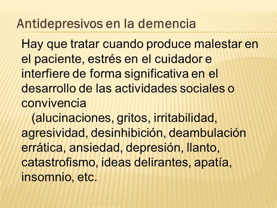 Antidepresivos en la demencia Hay que tratar cuando produce malestar en el paciente, estrés en el cuidador e interfiere de forma significativa en el d
