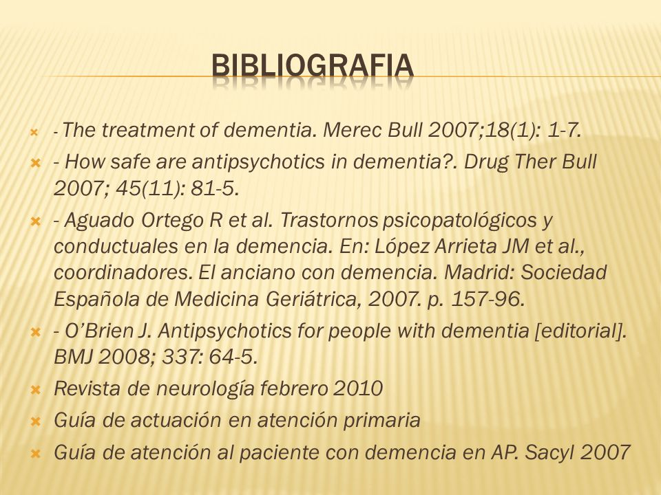 - The treatment of dementia. Merec Bull 2007;18(1): 1-7. - How safe are antipsychotics in dementia?. Drug Ther Bull 2007; 45(11): 81-5. - Aguado Orteg